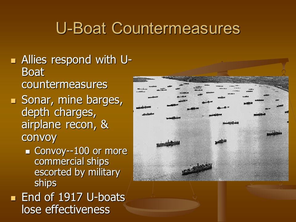 U-Boat Countermeasures Allies respond with U- Boat countermeasures Allies respond with U- Boat countermeasures Sonar, mine barges, depth charges, airplane recon, & convoy Sonar, mine barges, depth charges, airplane recon, & convoy Convoy--100 or more commercial ships escorted by military ships Convoy--100 or more commercial ships escorted by military ships End of 1917 U-boats lose effectiveness End of 1917 U-boats lose effectiveness
