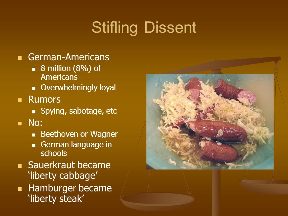 Stifling Dissent German-Americans 8 million (8%) of Americans Overwhelmingly loyal Rumors Spying, sabotage, etc No: Beethoven or Wagner German languag