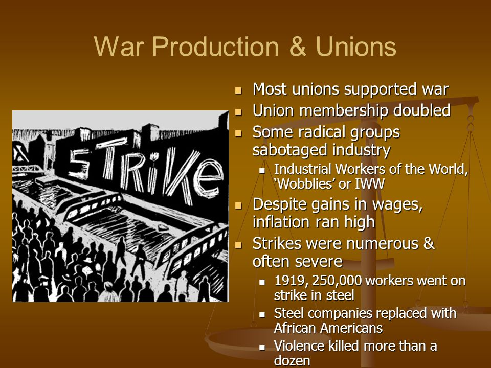 War Production & Unions Most unions supported war Union membership doubled Some radical groups sabotaged industry Industrial Workers of the World, Wob