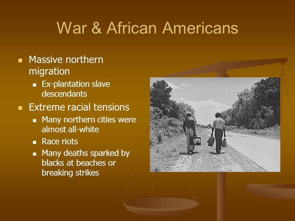 War & African Americans Massive northern migration Ex-plantation slave descendants Extreme racial tensions Many northern cities were almost all-white Race riots Many deaths sparked by blacks at beaches or breaking strikes
