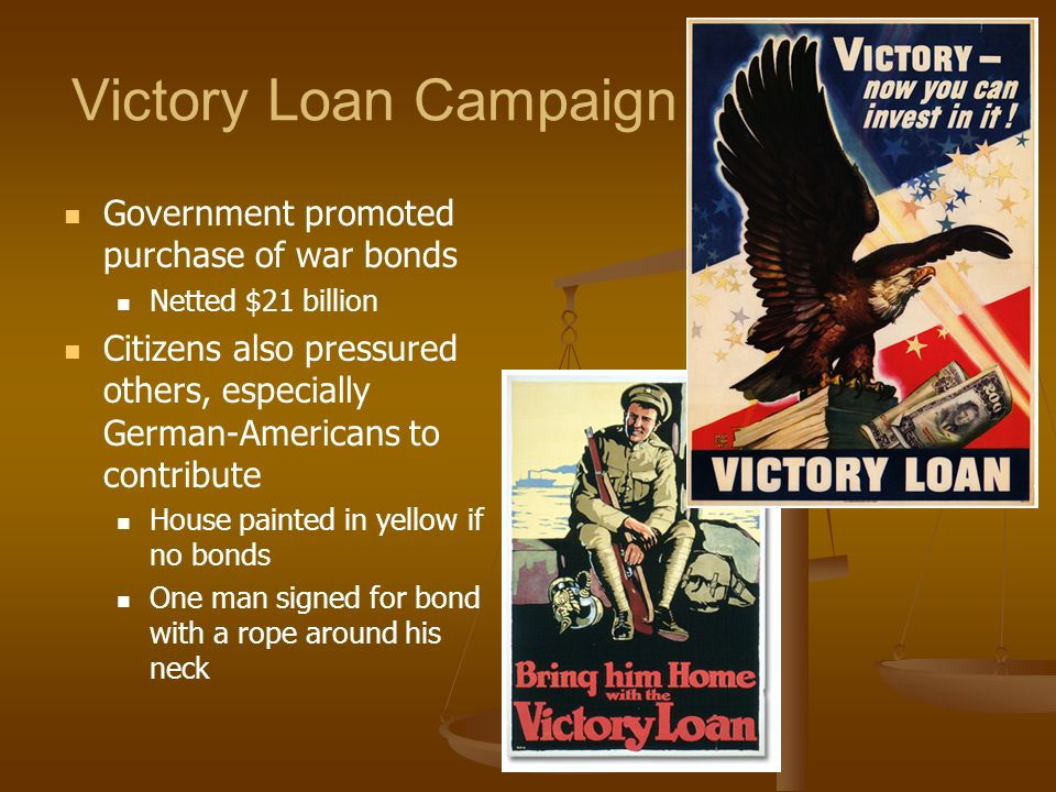 Victory Loan Campaign Government promoted purchase of war bonds Netted $21 billion Citizens also pressured others, especially German-Americans to cont