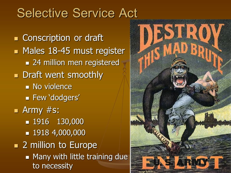 Selective Service Act Conscription or draft Conscription or draft Males 18-45 must register Males 18-45 must register 24 million men registered 24 million men registered Draft went smoothly Draft went smoothly No violence No violence Few dodgers Few dodgers Army #s: Army #s: 1916 130,000 1916 130,000 1918 4,000,000 1918 4,000,000 2 million to Europe 2 million to Europe Many with little training due to necessity Many with little training due to necessity