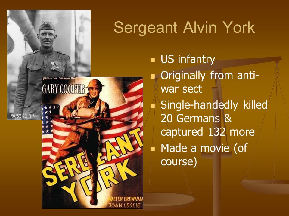 Sergeant Alvin York US infantry Originally from anti- war sect Single-handedly killed 20 Germans & captured 132 more Made a movie (of course)