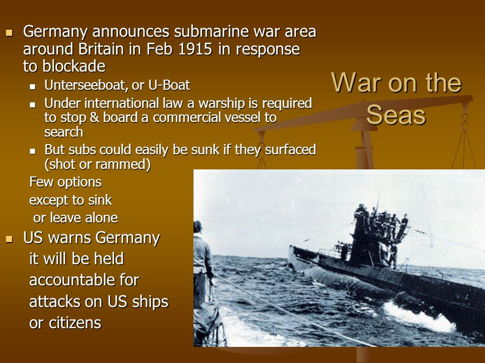 War on the Seas Germany announces submarine war area around Britain in Feb 1915 in response to blockade Germany announces submarine war area around Britain in Feb 1915 in response to blockade Unterseeboat, or U-Boat Unterseeboat, or U-Boat Under international law a warship is required to stop & board a commercial vessel to search Under international law a warship is required to stop & board a commercial vessel to search But subs could easily be sunk if they surfaced (shot or rammed) But subs could easily be sunk if they surfaced (shot or rammed) Few options except to sink or leave alone or leave alone US warns Germany US warns Germany it will be held accountable for attacks on US ships or citizens