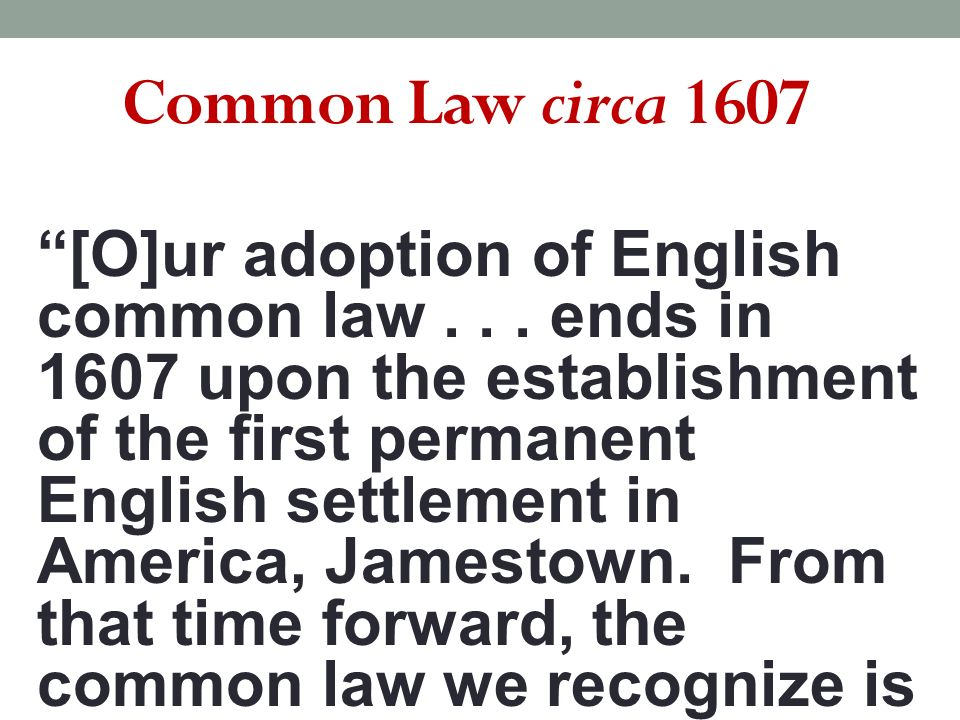 Common Law circa 1607 [O]ur adoption of English common law... ends in 1607 upon the establishment of the first permanent English settlement in America