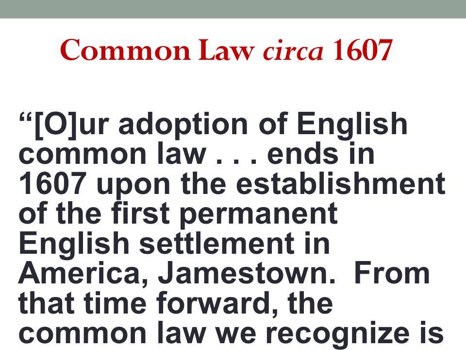Common Law circa 1607 [O]ur adoption of English common law...