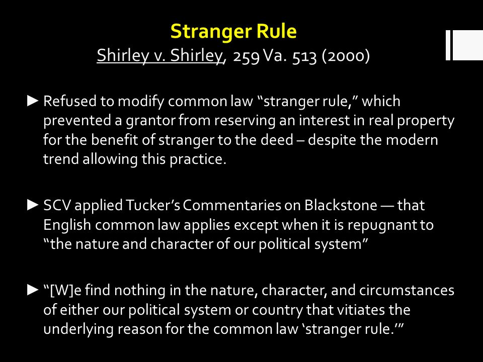 Stranger Rule Shirley v. Shirley, 259 Va. 513 (2000) Refused to modify common law stranger rule, which prevented a grantor from reserving an interest