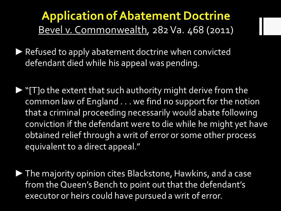 Application of Abatement Doctrine Bevel v. Commonwealth, 282 Va. 468 (2011) Refused to apply abatement doctrine when convicted defendant died while hi