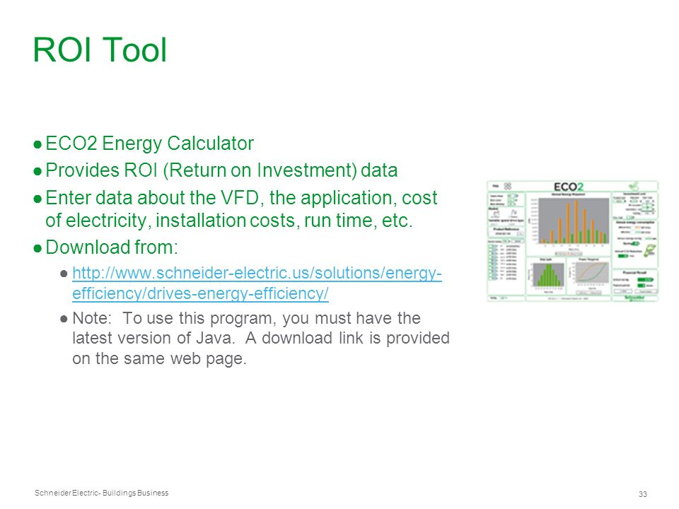 Schneider Electric 33 - Buildings Business ROI Tool ECO2 Energy Calculator Provides ROI (Return on Investment) data Enter data about the VFD, the appl