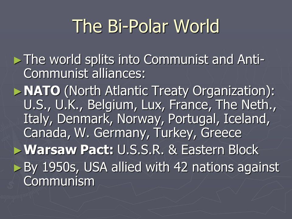 The Bi-Polar World The world splits into Communist and Anti- Communist alliances: The world splits into Communist and Anti- Communist alliances: NATO (North Atlantic Treaty Organization): U.S., U.K., Belgium, Lux, France, The Neth., Italy, Denmark, Norway, Portugal, Iceland, Canada, W.