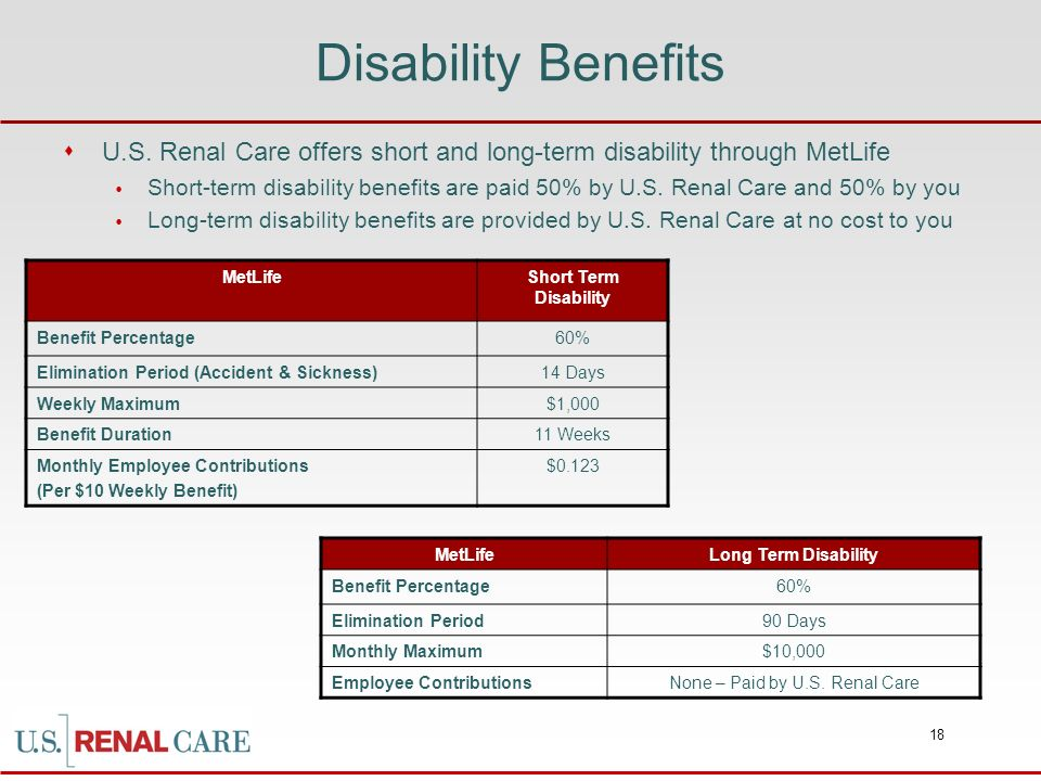 18 Disability Benefits U.S. Renal Care offers short and long-term disability through MetLife Short-term disability benefits are paid 50% by U.S. Renal