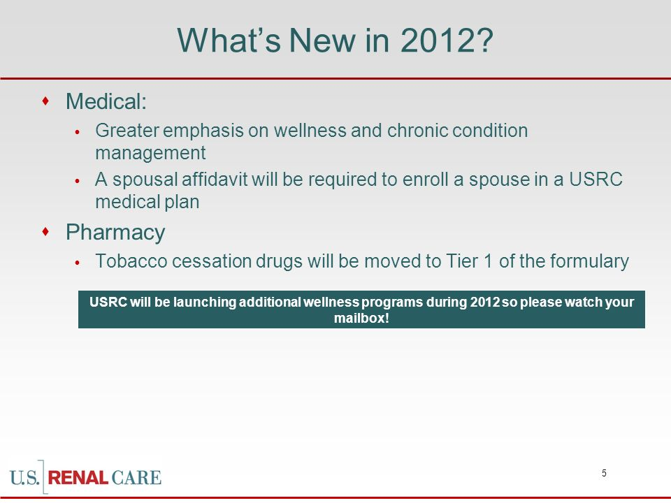 5 Whats New in 2012? Medical: Greater emphasis on wellness and chronic condition management A spousal affidavit will be required to enroll a spouse in