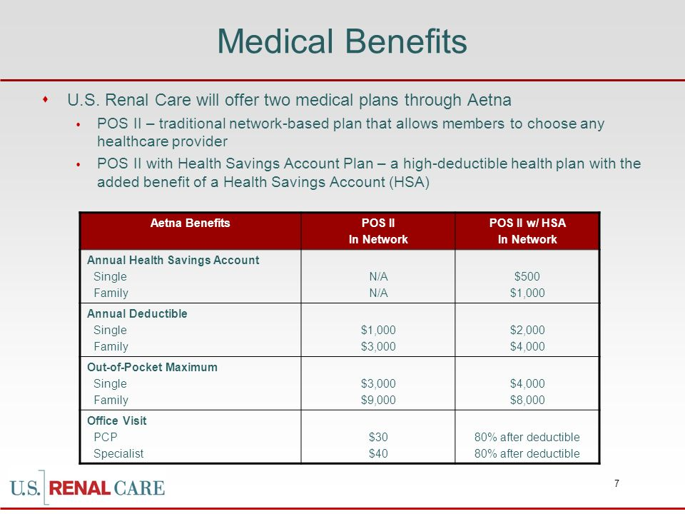 7 Medical Benefits U.S. Renal Care will offer two medical plans through Aetna POS II – traditional network-based plan that allows members to choose an