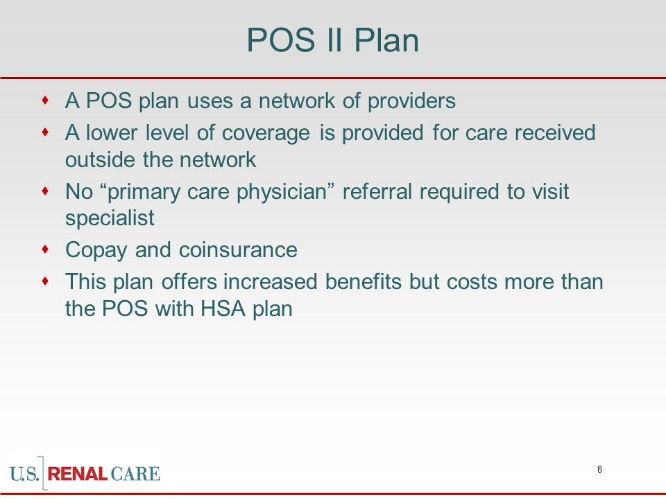 8 POS II Plan A POS plan uses a network of providers A lower level of coverage is provided for care received outside the network No primary care physi