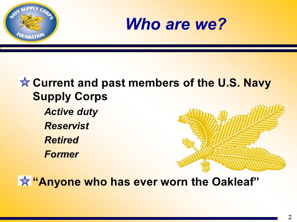 2 Who are we? Current and past members of the U.S. Navy Supply Corps Active duty Reservist Retired Former Anyone who has ever worn the Oakleaf