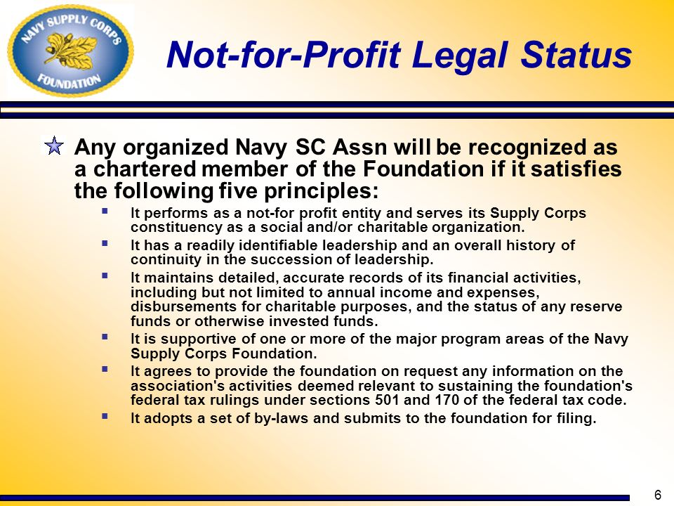 7 Not-for-Profit (contd) Navy Supply Corps Associations satisfying these principles are eligible to function under the Foundation s 501 (c)(3) tax exempt ruling and its 170 (b)(1)(A)(iv) determination wherein gifts to the association are deductible for federal income tax purposes.