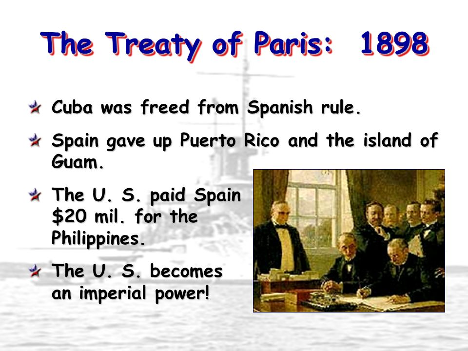 The Treaty of Paris: 1898 Cuba was freed from Spanish rule. Spain gave up Puerto Rico and the island of Guam. The U. S. paid Spain $20 mil. for the Ph
