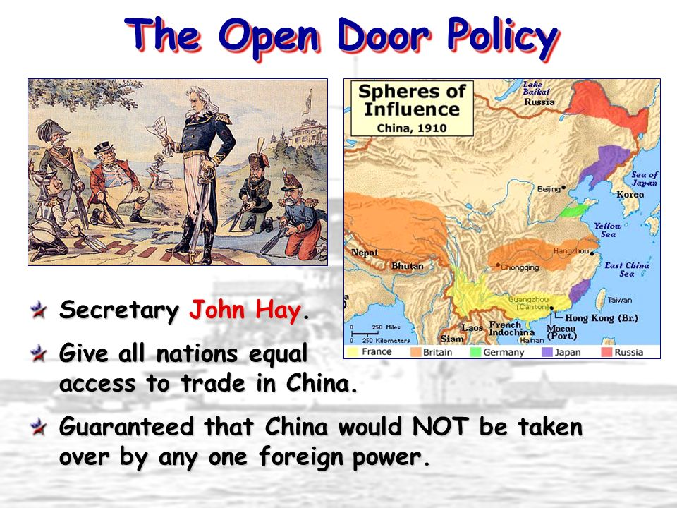 The Open Door Policy Secretary John Hay. Give all nations equal access to trade in China. Guaranteed that China would NOT be taken over by any one for