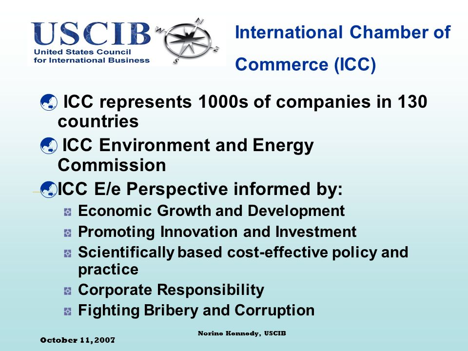 October 11, 2007 Norine Kennedy, USCIB International Chamber of Commerce (ICC) ICC represents 1000s of companies in 130 countries ICC Environment and Energy Commission ICC E/e Perspective informed by: Economic Growth and Development Promoting Innovation and Investment Scientifically based cost-effective policy and practice Corporate Responsibility Fighting Bribery and Corruption