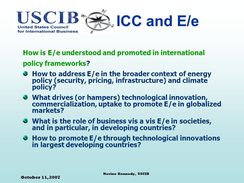 October 11, 2007 Norine Kennedy, USCIB ICC and E/e How is E/e understood and promoted in international policy frameworks.