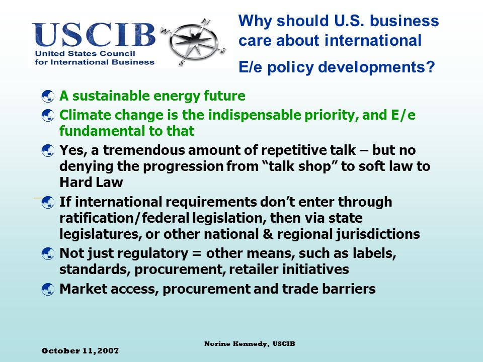 October 11, 2007 Norine Kennedy, USCIB Energy Efficiency (E/e) at the International Level The Good News: E/e makes business sense Boost competitiveness Exports of new technologies Job creation Mutual recognition/harmonious cooperation vs patchwork quilt The Bad News: Perceived as low hanging fruit needing prescriptive approaches Business and government not speaking same language Subsidies and market distortions Un-integrated or overly green approaches Mixed Blessings: Sectoral approaches (or silos) Life cycle thinking and product related approaches (carbon footprint)