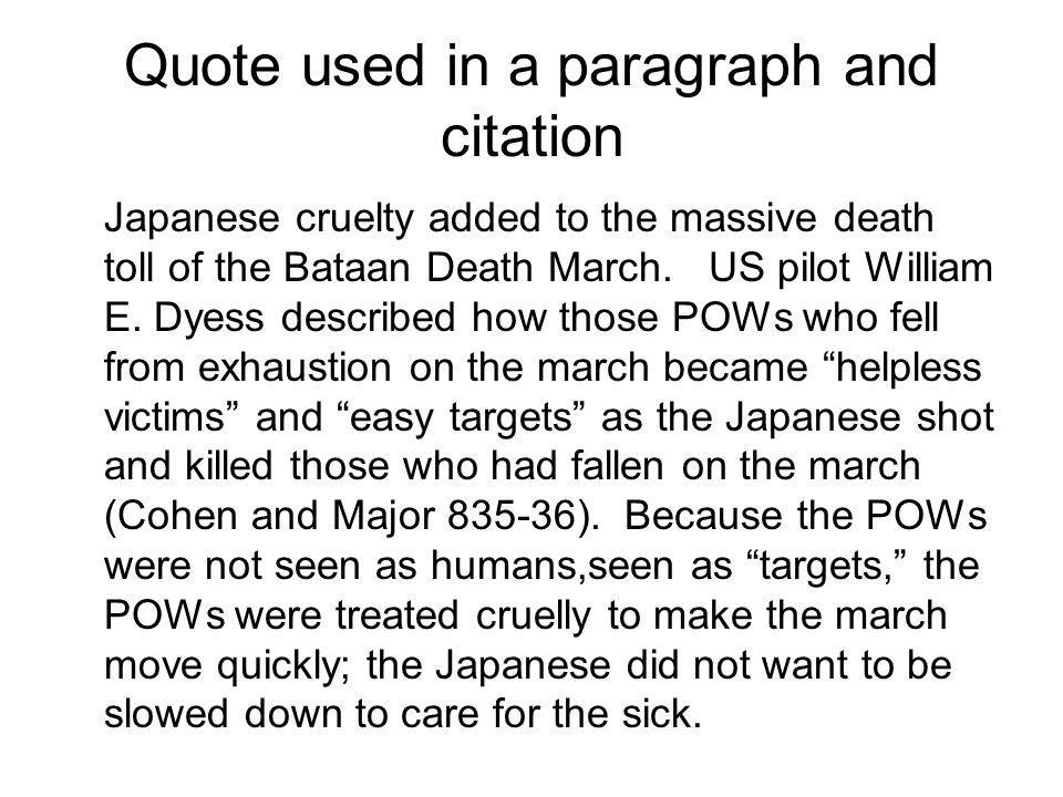 Quote used in a paragraph and citation Japanese cruelty added to the massive death toll of the Bataan Death March. US pilot William E. Dyess described