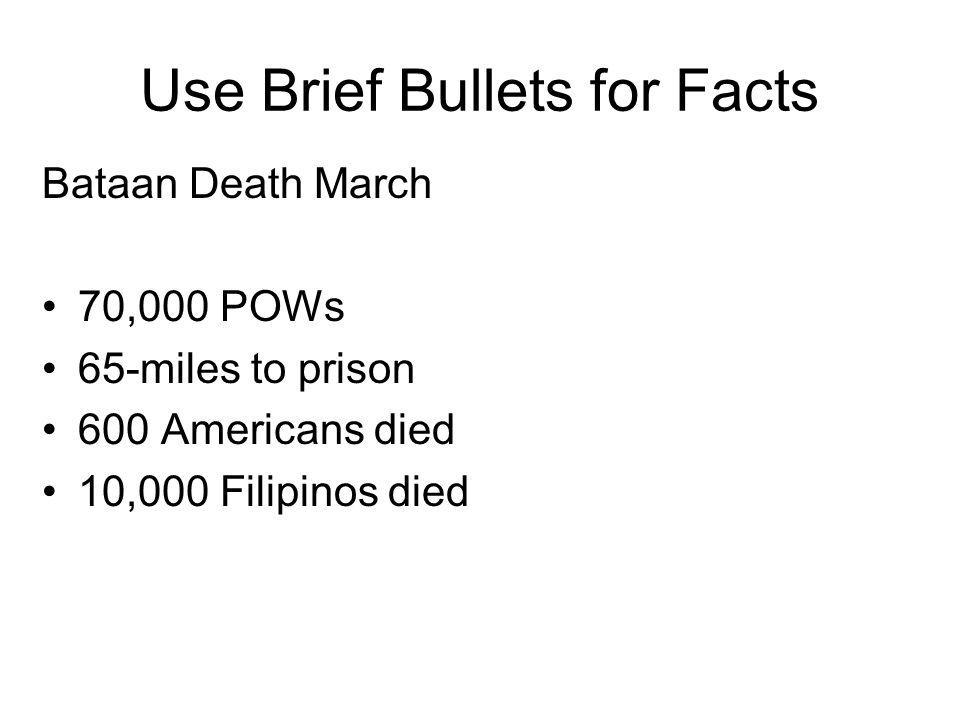 Use Brief Bullets for Facts Bataan Death March 70,000 POWs 65-miles to prison 600 Americans died 10,000 Filipinos died