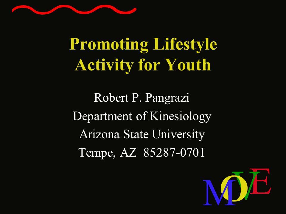 E V O M Promoting Lifestyle Activity for Youth Robert P. Pangrazi Department of Kinesiology Arizona State University Tempe, AZ 85287-0701