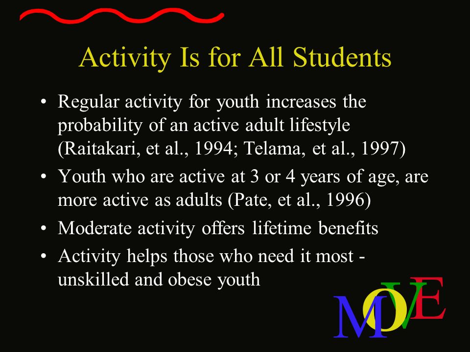 E V O M Activity Is for All Students Regular activity for youth increases the probability of an active adult lifestyle (Raitakari, et al., 1994; Telam