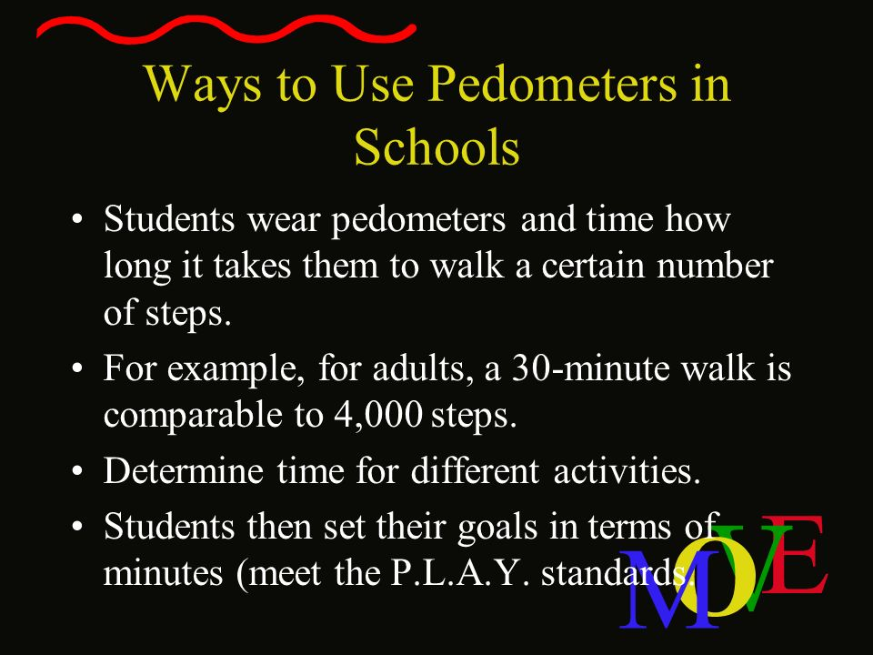 E V O M Ways to Use Pedometers in Schools Students wear pedometers and time how long it takes them to walk a certain number of steps. For example, for