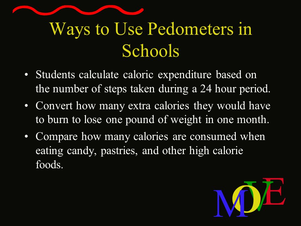 E V O M Ways to Use Pedometers in Schools Students calculate caloric expenditure based on the number of steps taken during a 24 hour period. Convert h