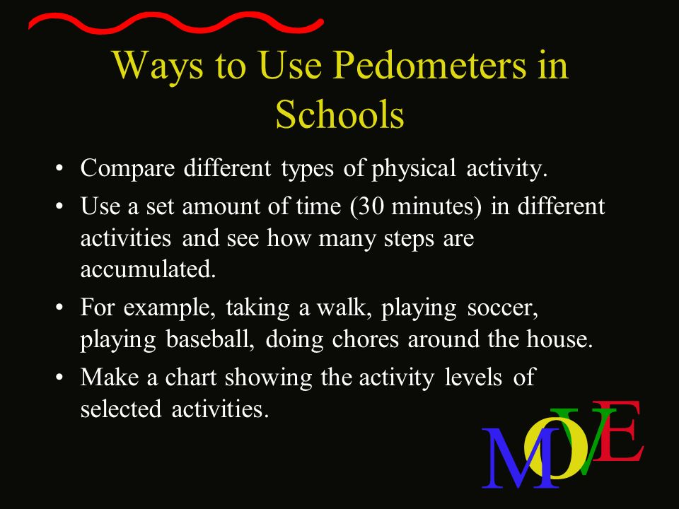 E V O M Ways to Use Pedometers in Schools Compare different types of physical activity. Use a set amount of time (30 minutes) in different activities