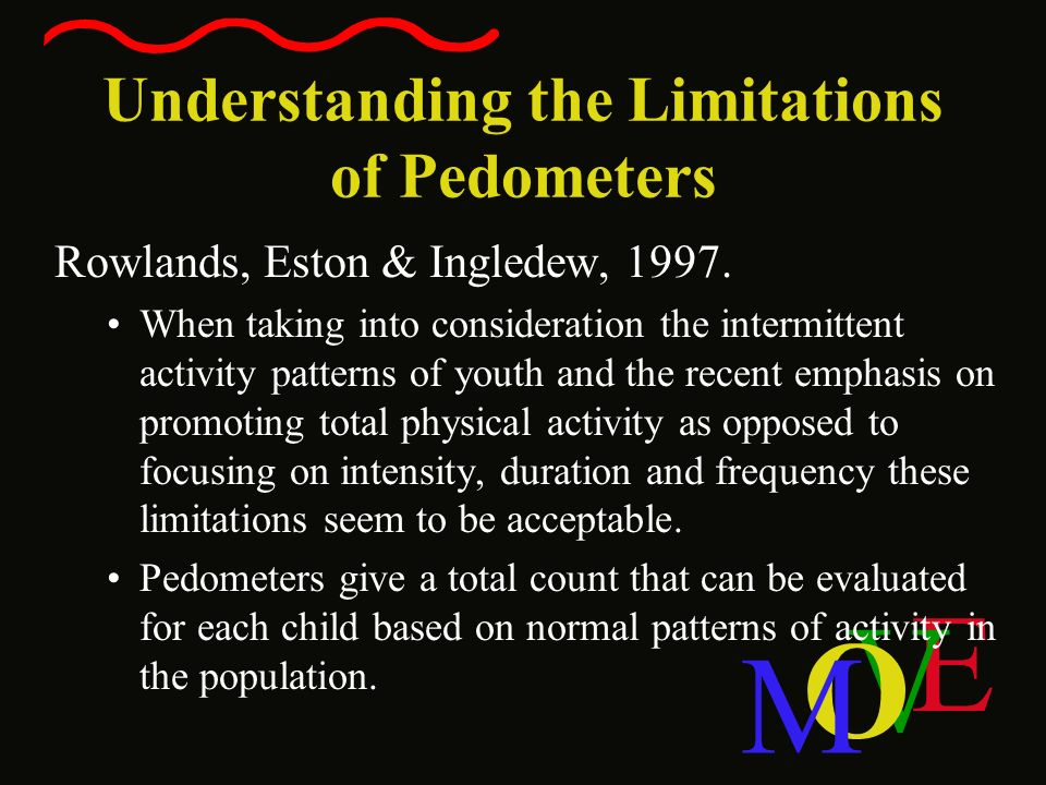 E V O M Understanding the Limitations of Pedometers Rowlands, Eston & Ingledew, 1997. When taking into consideration the intermittent activity pattern