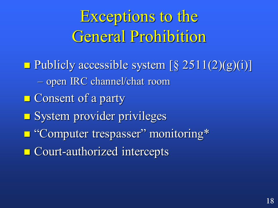 17 Relevance to Computer Networks n Makes it illegal to install an unauthorized packet sniffer n In numerous federal prosecutions, defendants have ple