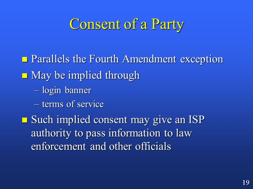 18 Exceptions to the General Prohibition n Publicly accessible system [§ 2511(2)(g)(i)] –open IRC channel/chat room n Consent of a party n System prov