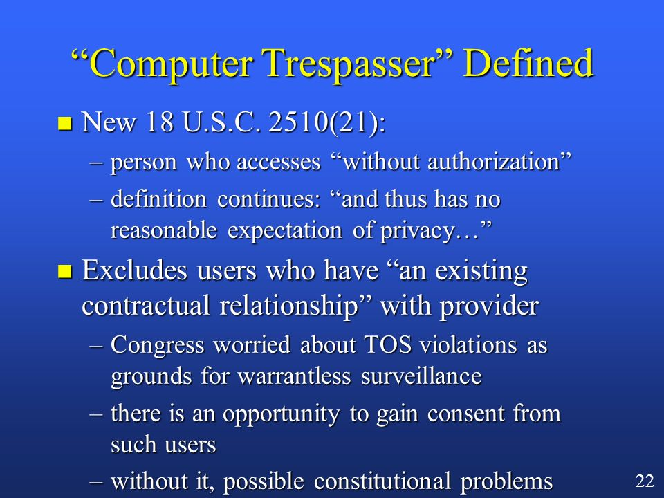 21 Computer Trespasser Monitoring (USA Patriot)* n Problem to be solved: what rules allow government monitoring of a network intruder? –consent of sys