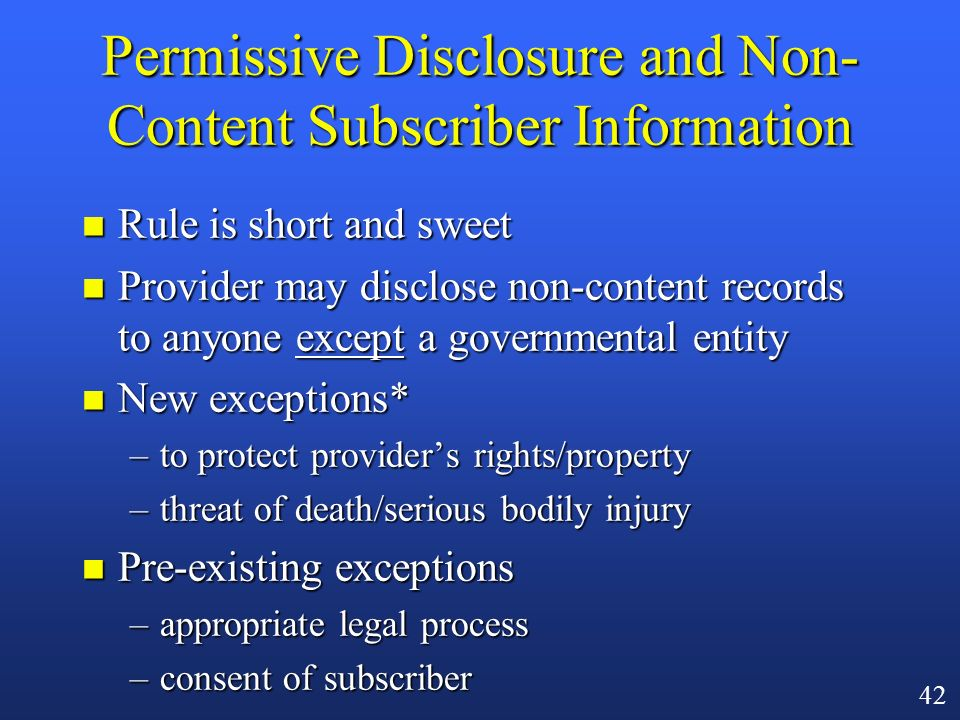 41 Public Providers and Permissive Disclosure n General rule: a public provider (e.g., an ISP) may not freely disclose customer content to others [18