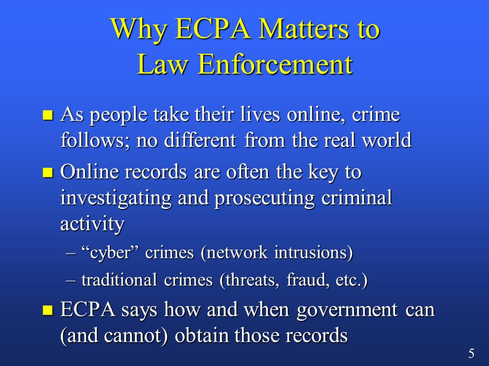4 Why You Might Care About ECPA n Comprehensive privacy framework for communications providers n Regulates conduct between –different users –provider and customer –government and provider n Civil and criminal penalties for violations n Note: state laws may impose additional restrictions/obligations