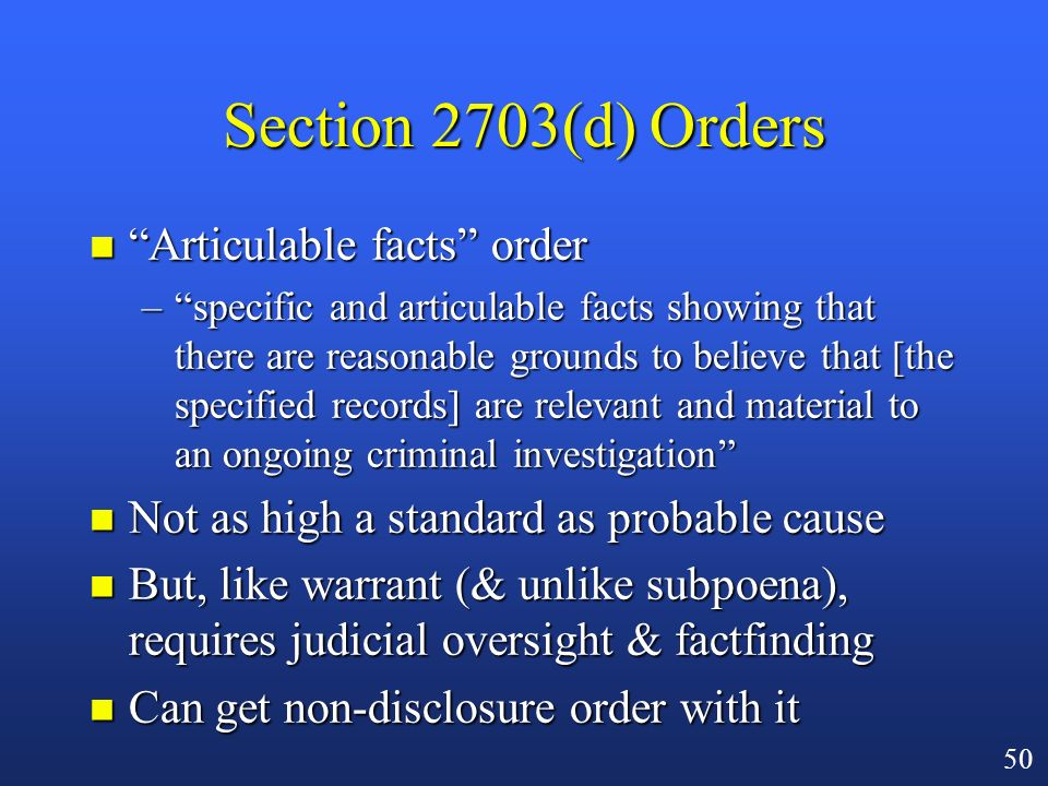 49 Transactional Records n Not content, not basic subscriber info n Everything in between –audit trails/logs –addresses of past e-mail correspondents n Obtain through –warrant –section 2703(d) court order n Note: prior to CALEA (10/94), a subpoena was sufficient