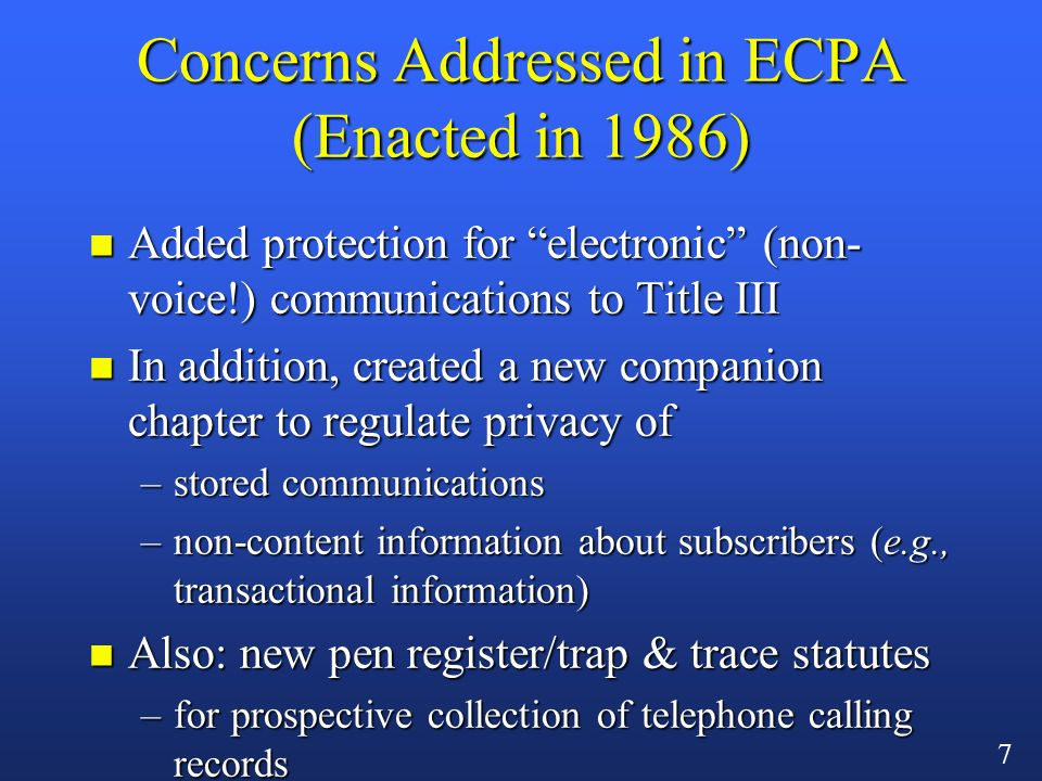 6 Scope of the 1968 Wiretap Act n Protected two kinds of communications –oral and wire –criminal penalties and civil remedies –extensive procedural rules for court orders to conduct eavesdropping n By mid-1980s, emerging technologies created areas of uncertainty in statute as to –wireless telephones –non-voice transmissions (e.g., e-mail)