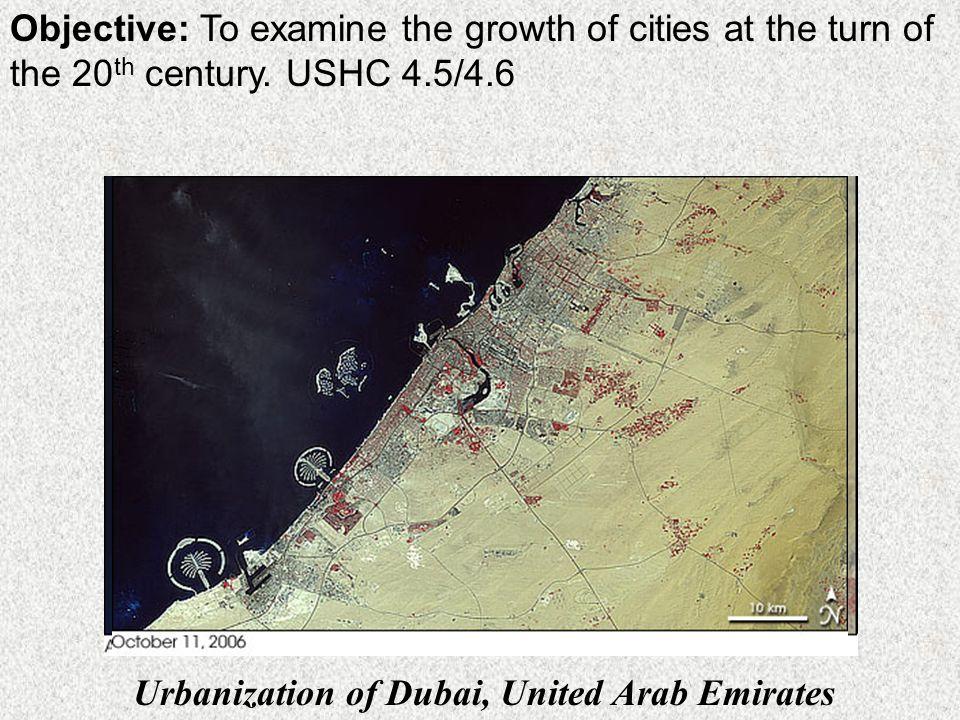 Objective: To examine the growth of cities at the turn of the 20 th century. USHC 4.5/4.6 Urbanization of Dubai, United Arab Emirates
