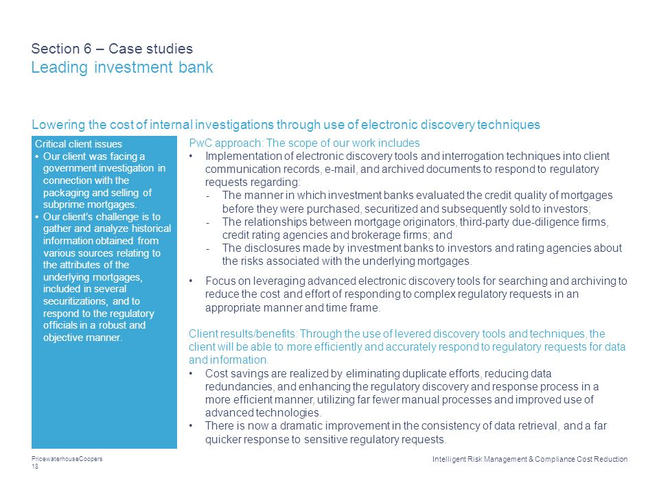 PricewaterhouseCoopers 18 Intelligent Risk Management & Compliance Cost Reduction Section 6 – Case studies Leading investment bank Lowering the cost o