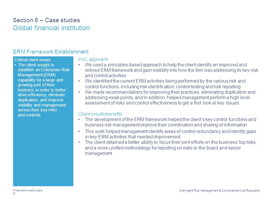 PricewaterhouseCoopers 21 Intelligent Risk Management & Compliance Cost Reduction Section 6 – Case studies Global financial institution ERM Framework