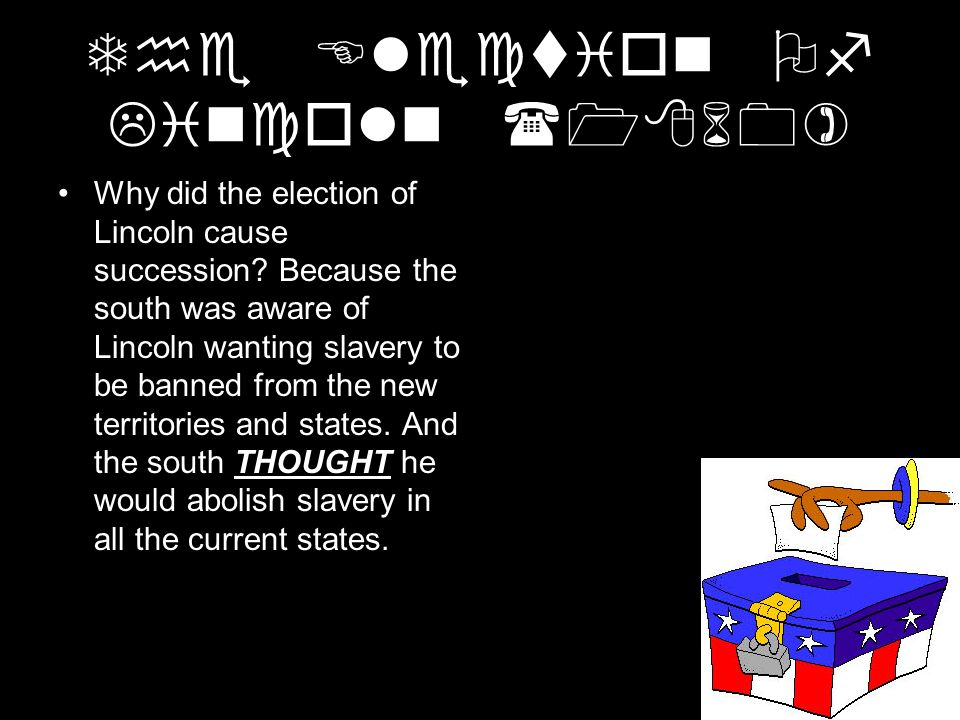The Election Of Lincoln (1860) Why did the election of Lincoln cause succession? Because the south was aware of Lincoln wanting slavery to be banned f