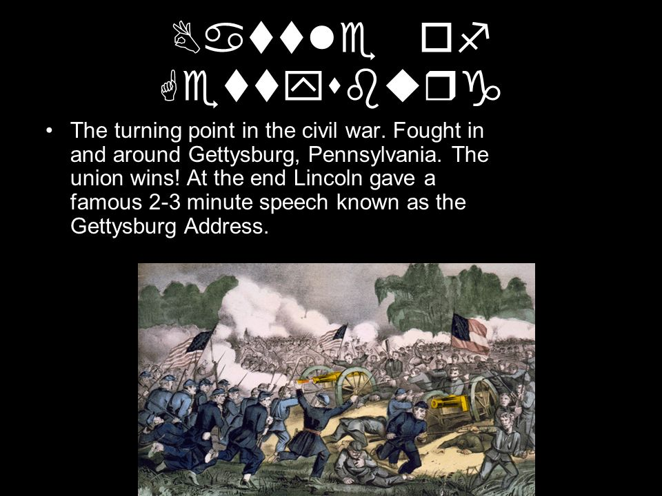 Battle of Gettysburg The turning point in the civil war. Fought in and around Gettysburg, Pennsylvania. The union wins! At the end Lincoln gave a famo