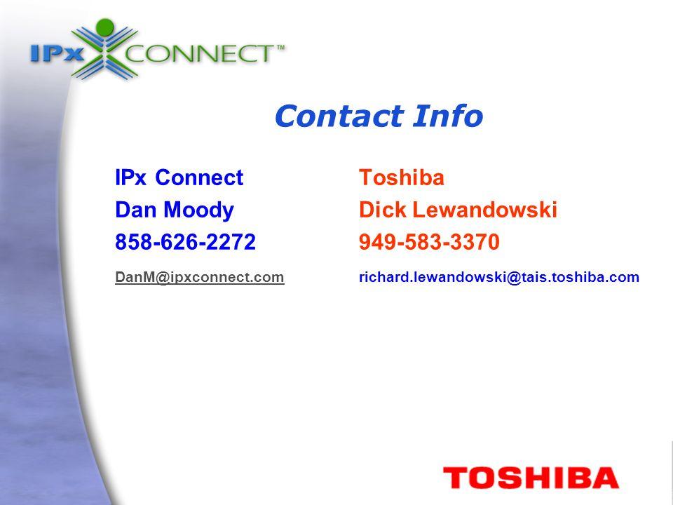 Contact Info IPx ConnectToshiba Dan MoodyDick Lewandowski 858-626-2272949-583-3370 DanM@ipxconnect.comDanM@ipxconnect.comrichard.lewandowski@tais.toshiba.com