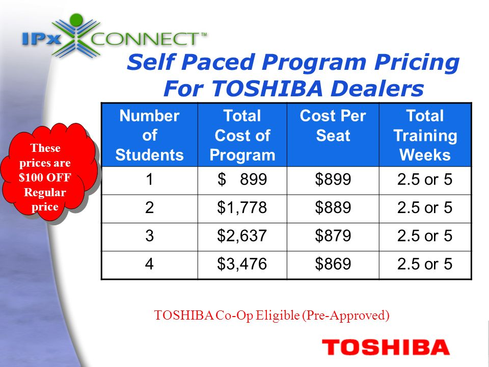 Self Paced Program Pricing For TOSHIBA Dealers Number of Students Total Cost of Program Cost Per Seat Total Training Weeks 1$ 899 2.5 or 5 2$1,778$8892.5 or 5 3$2,637$8792.5 or 5 4$3,476$8692.5 or 5 TOSHIBA Co-Op Eligible (Pre-Approved) These prices are $100 OFF Regular price These prices are $100 OFF Regular price