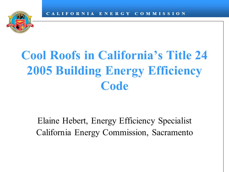 C A L I F O R N I A E N E R G Y C O M M I S S I O N Cool Roofs in Californias Title 24 2005 Building Energy Efficiency Code Elaine Hebert, Energy Efficiency Specialist California Energy Commission, Sacramento