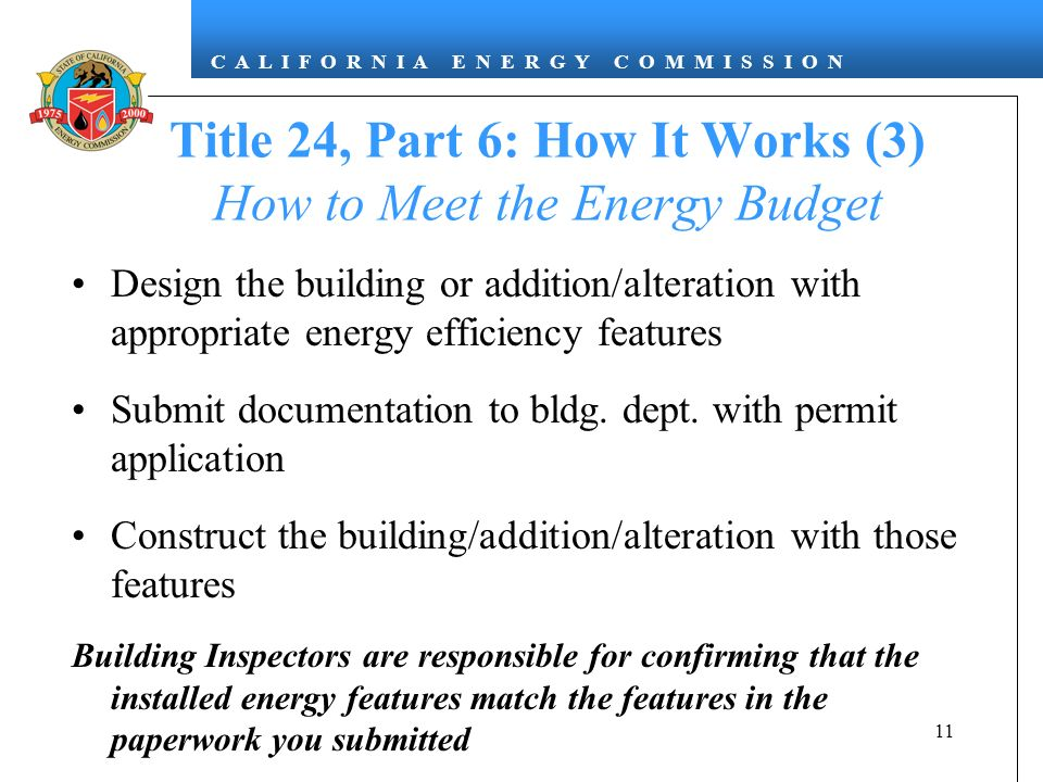 C A L I F O R N I A E N E R G Y C O M M I S S I O N 11 Title 24, Part 6: How It Works (3) How to Meet the Energy Budget Design the building or addition/alteration with appropriate energy efficiency features Submit documentation to bldg.