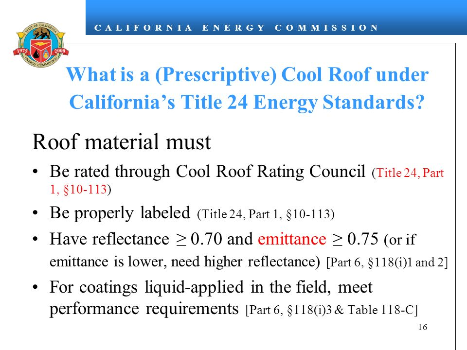 C A L I F O R N I A E N E R G Y C O M M I S S I O N 16 What is a (Prescriptive) Cool Roof under Californias Title 24 Energy Standards.